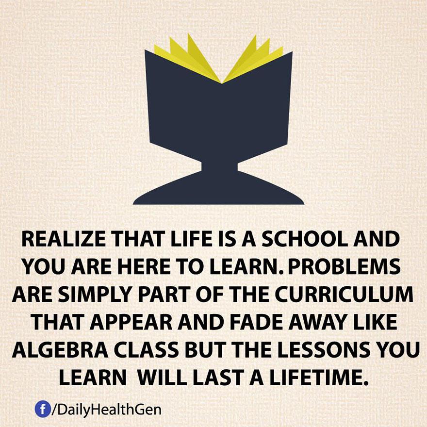 """""""Sii consapevole che la vita è una scuola e tu sei qui per imparare. I problemi sono semplicemente parte del curriculum e che appaiono e scompaiono come lezioni di algebra, ma le lezioni apprese dureranno tutta la vita."""""""