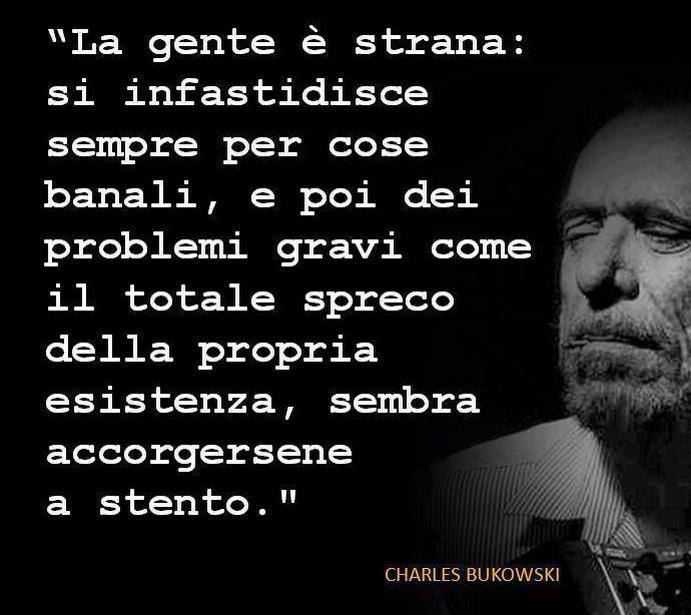 La gente è strana: si infastidisce sempre per cose banali, e poi dei problemi gravi come il totale spreco della propria esistenza, sembra accorgersene a stento. _ Charles Bukowski _ Immagine reperita nel web.